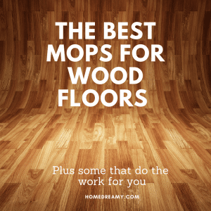 The Best Mop For Wood Floors (+ some that do the work for you)